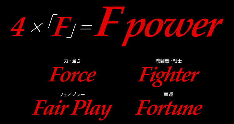 4×「F」=F power Force(力・強さ) Fighter(戦闘機・戦士) Fair play(フェアプレー) Fortune(幸運)
